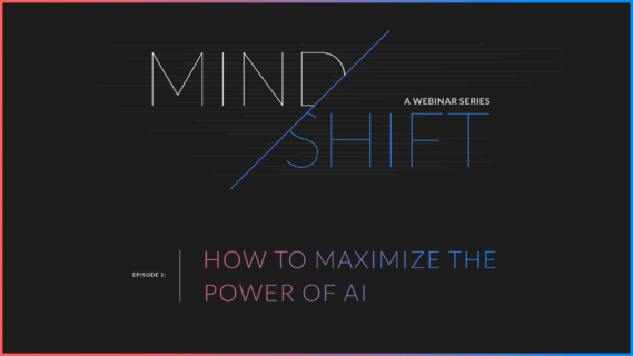Mindshift webinar series: episode 1 How to Maximize the Power of AI